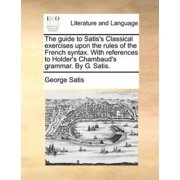 The Guide to Satis's Classical Exercises Upon the Rules of the French Syntax. with References to Holder's Chambaud's Grammar. by G. Satis.