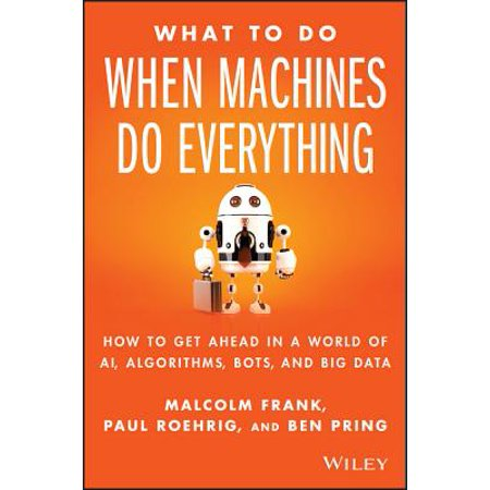What to Do When Machines Do Everything : How to Get Ahead in a World of Ai, Algorithms, Bots, and Big