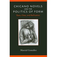 Chicano Novels and the Politics of Form : Race, Class, and Reification