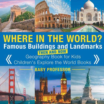 Where in the World? Famous Buildings and Landmarks Then and Now - Geography Book for Kids Children