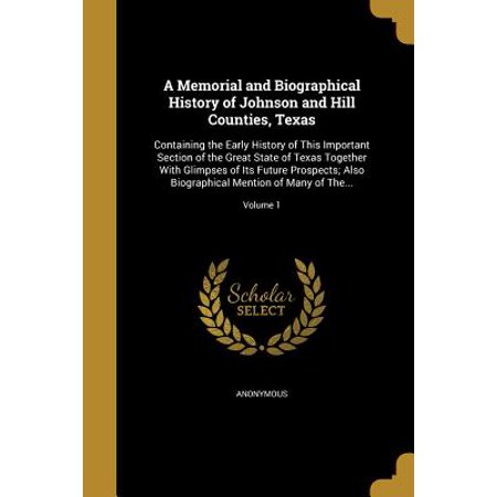 A Memorial and Biographical History of Johnson and Hill Counties, Texas : Containing the Early History of This Important Section of the Great State of Texas Together with Glimpses of Its Future Prospects; Also Biographical Mention of Many of The...; Volume 1