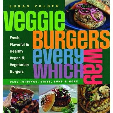 Veggie Burgers Every Which Way : Plus Toppings, Sides, Buns and (The Best Veggie Burger Ever)