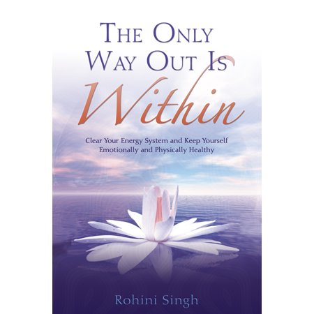 Only Way Out Is Within: Clear Your Energy System and Keep Yourself Emotionally and Physically Health