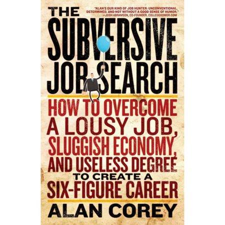 The Subversive Job Search  How To Overcome A Lousy Job  Sluggish Economy  And Useless Degree To Create A Six Figure Career