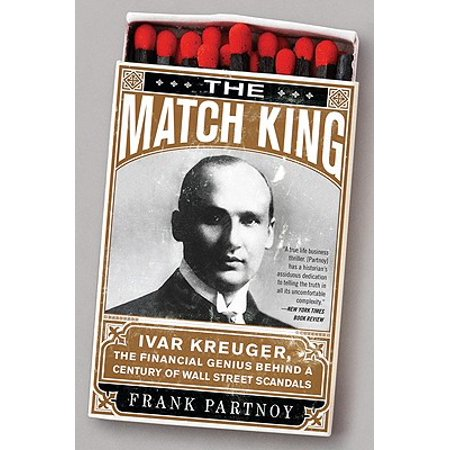 The Match King : Ivar Kreuger, The Financial Genius Behind a Century of Wall Street