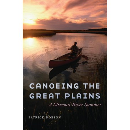 Canoeing The Great Plains   A Missouri River Summer