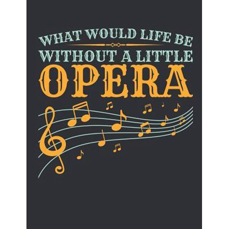 What Would Life Be Without a Little Opera : Opera Journal, Blank Paperback Book for Singer or Fan to Write In, 150 Pages, College (America Got Talent Little Girl Opera Singer)