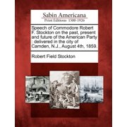 Speech of Commodore Robert F. Stockton on the Past, Present and Future of the American Party : Delivered in the City of Camden, N.J., August 4th, 1859.