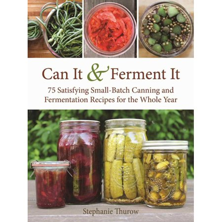 Can It & Ferment It : More Than 75 Satisfying Small-Batch Canning and Fermentation Recipes for the Whole - Jam Canning Recipes