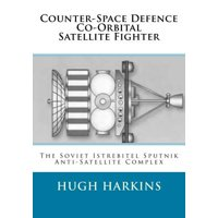 Counter-Space Defence Co-Orbital Satellite Fighter : The Soviet Istrebitel Sputnik Anti-Satellite Complex