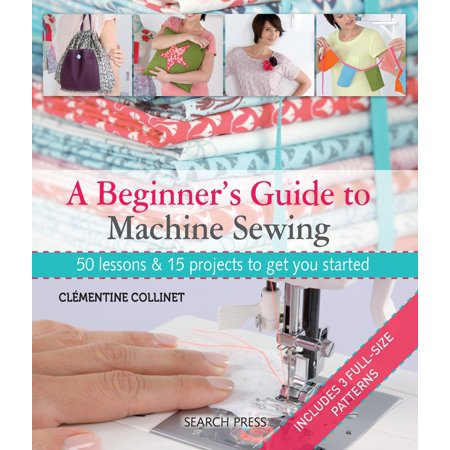 A Beginner's Guide to Machine Sewing : 50 Lessons and 15 Projects to Get You Started (Navy Start Guide)