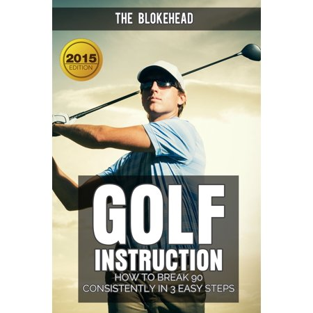 Golf Instruction : How To Break 90 Consistently In 3 Easy Steps - eBook