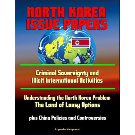- North Korea Issue Papers: Criminal Sovereignty and Illicit International Activities, Understanding the North Korea Problem: The Land of Lousy Options, plus China Policies and Controversies - eBook