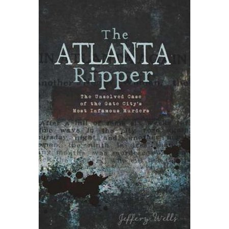 The Atlanta Ripper: The Unsolved Case of the Gate City's Most Infamous