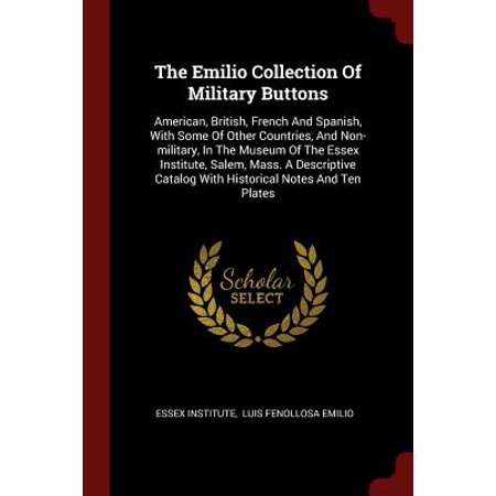 The Emilio Collection of Military Buttons : American, British, French and Spanish, with Some of Other Countries, and Non-Military, in the Museum of the Essex Institute, Salem, Mass. a Descriptive Catalog with Historical Notes and Ten Plates ()