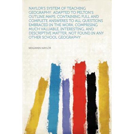 Naylor's System of Teaching Geography : Adapted to Pelton's Outline Maps, Containing Full and Complete Answeres to All Questions Embraced in the Work, Comprising Much Valuable, Interesting, and Descriptive Matter, Not Found in Any Other School