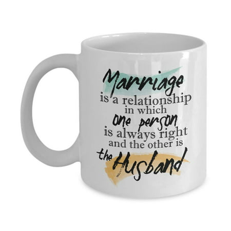 Marriage Is A Relationship In Which One Person Is Always Right Quotes Coffee & Tea Gift Mug Stuff And Funny Wedding Day, Anniversary Or Milestone Gifts For A Couple, Wife, Husband, Bride & Groom