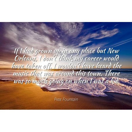 Pete Fountain - Famous Quotes Laminated POSTER PRINT 24x20 - If I had grown up in any place but New Orleans, I don