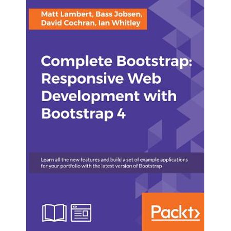 Complete Bootstrap : Responsive Web Development with Bootstrap 4: Learn All the New Features and Build a Set of Example Applications for Your Portfolio with the Latest Version of