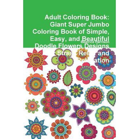 Adult Coloring Book: Giant Super Jumbo Coloring Book of Simple, Easy, and Beautiful Doodle Flowers Designs for Stress Relief and Relaxation