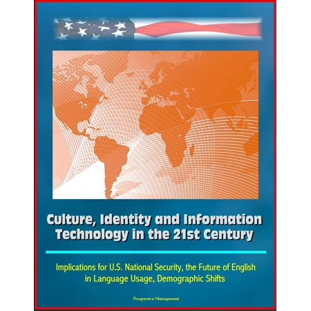 Culture, Identity and Information Technology in the 21st Century: Implications for U.S. National Security, the Future of English in Language Usage, Demographic Shifts -