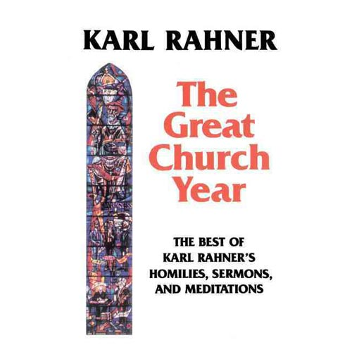 The Great Church Year: The Best of Karl Rahner's Homilies, Sermons, and Meditations