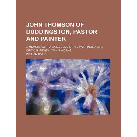 John Thomson of Duddingston, Pastor and Painter; A Memoir, with a Catalogue of His Paintings and a Critical Review of His Works