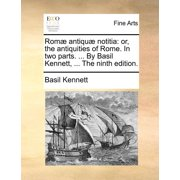 ROM Antiqu Notitia : Or, the Antiquities of Rome. in Two Parts. ... by Basil Kennett, ... the Ninth Edition.