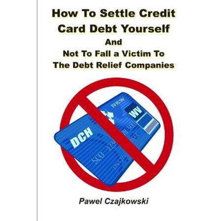 How To Settle Credit Card Debt Yourself  And Not To Fell A Victim To The Debt Settlement Company