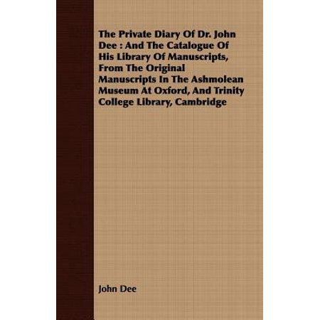The Private Diary Of Dr. John Dee : And The Catalogue Of His Library Of Manuscripts, From The Original Manuscripts In The Ashmolean Museum At Oxford, And Trinity College Library, Cambridge -
