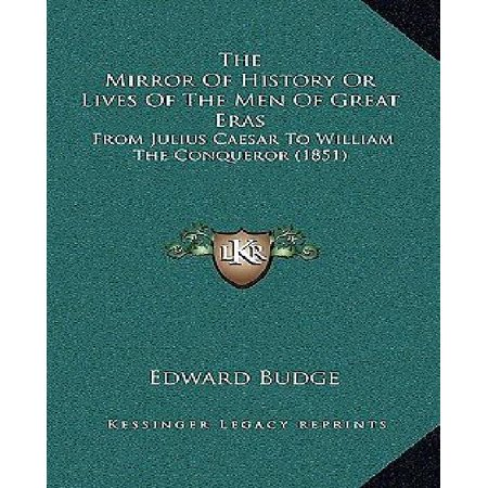 The Mirror Of History Or Lives Of The Men Of Great Eras  From Julius Caesar To William The Conqueror  1851