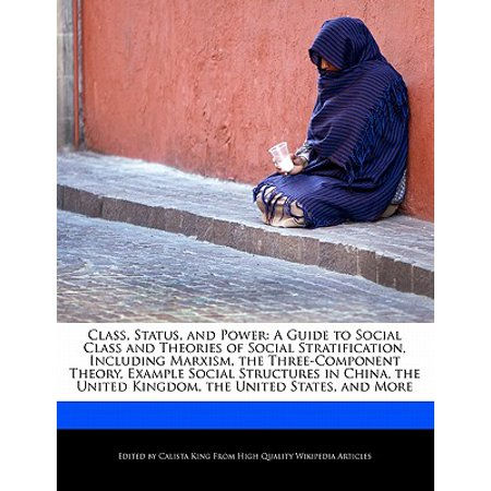 Class, Status, and Power : A Guide to Social Class and Theories of Social Stratification, Including Marxism, the Three-Component Theory, Example Social Structures in China, the United Kingdom, the United States, and