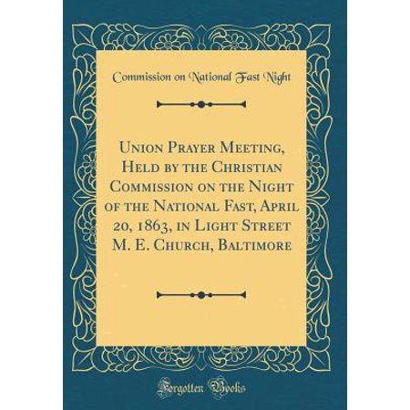 Union Prayer Meeting, Held by the Christian Commission on the Night of the National Fast, April 20, 1863, in Light Street M. E. Church, Baltimore (Classic Reprint)