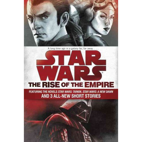 The Rise of the Empire: Featuring Two Novels: Star Wars: Tarkin and Star Wars: A New Dawn; and 3 Original Short Stories