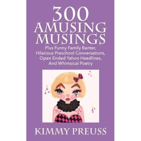 300 Amusing Musings  Plus Funny Family Banter  Hilarious Preschool Conversations  Open Ended Yahoo Headlines  And Whimsical Poetry