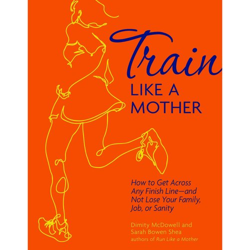 Train Like a Mother: How to Get Across Any Finish Line--and Not Lose Your Family, Job, or Sanity