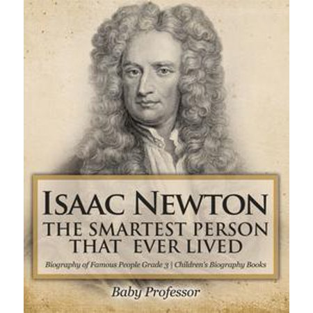 Isaac Newton: The Smartest Person That Ever Lived - Biography of Famous People Grade 3 | Children's Biography Books - eBook (Famous Person Dress Up Ideas)