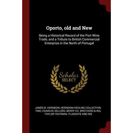 Oporto, Old and New : Being a Historical Record of the Port Wine Trade, and a Tribute to British Commercial Enterprize in the North of