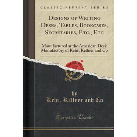 Bookcase Secretary Desk - Designs of Writing Desks, Tables, Bookcases, Secretaries, Etc;, Etc : Manufactured at the American Desk Manufactory of Kehr, Kellner and Co (Classic Reprint)