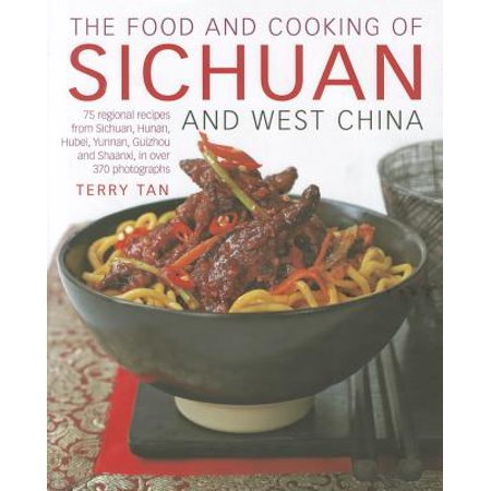 The Food and Cooking of Sichuan and West China : 75 Regional Recipes from Sichuan, Hunan, Hubei, Yunnan, Guizhou and Shaanxi, in Over 370 Photographs (Hunan Province China)
