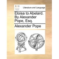 Eloisa to Abelard. by Alexander Pope, Esq.