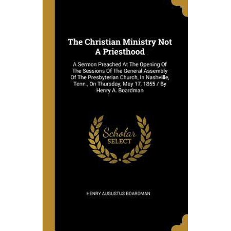 The Christian Ministry Not A Priesthood : A Sermon Preached At The Opening Of The Sessions Of The General Assembly Of The Presbyterian Church, In Nashville, Tenn., On Thursday, May 17, 1855 / By Henry A. (General Assembly And Church Of The Firstborn)