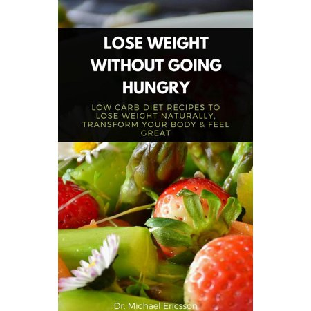 Lose Weight Without Going Hungry: Low Carb Diet Recipes to Lose Weight Naturally, Transform Your Body & Feel Great -
