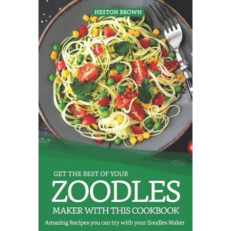 Get the Best of Your Zoodles Maker with This Cookbook : Amazing Recipes You Can Try with Your Zoodles