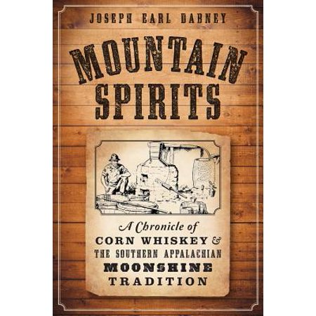Mountain Spirits: : A Chronicle of Corn Whiskey and the Southern Appalachian Moonshine