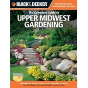 The Complete Guide to Upper Midwest Gardening: Techniques for Growing Landscape & Garden Plants in Minnesota, Wisconsin, Iowa, Northern Michigan & Sou