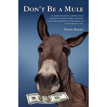 Dont Be A Mule  A Down To Earth  Common Sense Approach To Saving More  Spending Less  And Generating Extra Money In Your Everyday Life