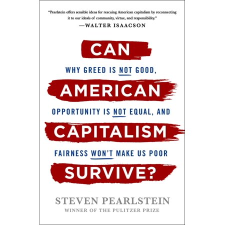Can American Capitalism Survive? : Why Greed Is Not Good, Opportunity Is Not Equal, and Fairness Won't Make Us (Send Us Your Tired Your Poor Quote)