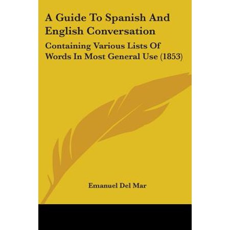 A Guide to Spanish and English Conversation : Containing Various Lists of Words in Most General Use