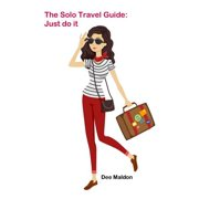 The Solo Travel Guide : Just Do It